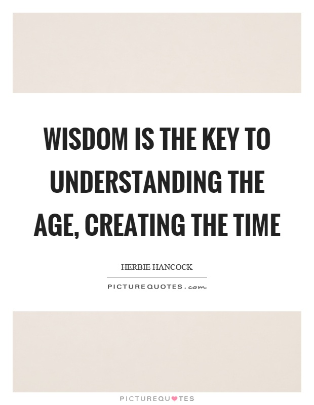 Wisdom is the key to understanding the age, creating the time Picture Quote #1