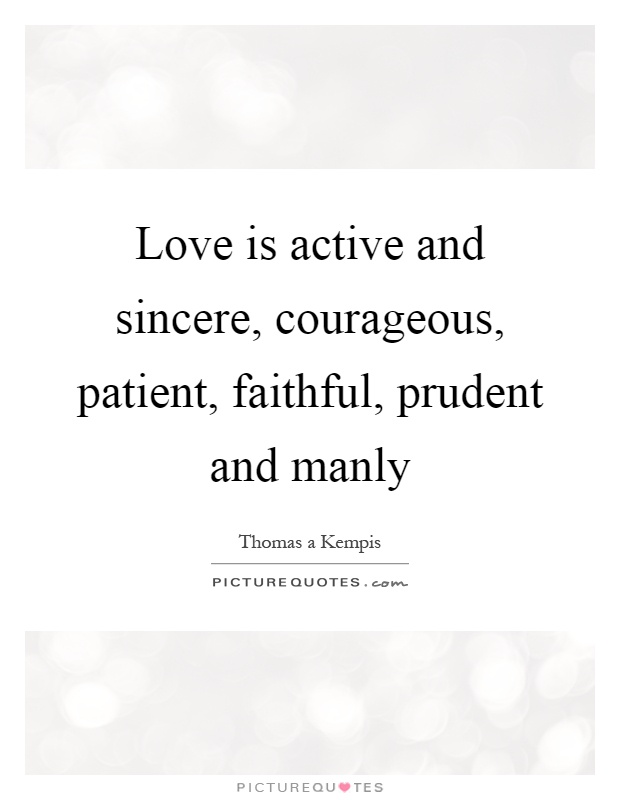 Love is active and sincere, courageous, patient, faithful, prudent and manly Picture Quote #1