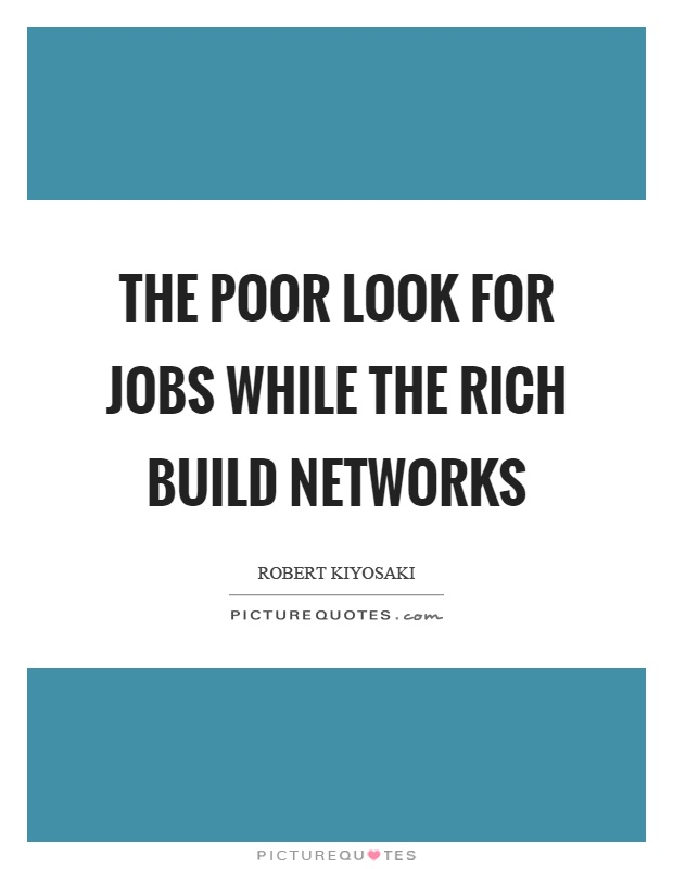 The poor look for jobs while the rich build networks Picture Quote #1