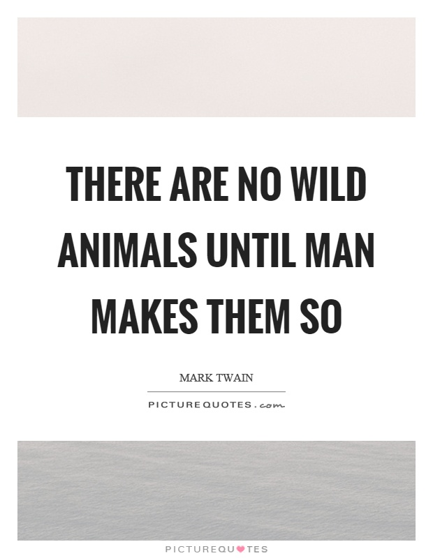 There are no wild animals until man makes them so Picture Quote #1
