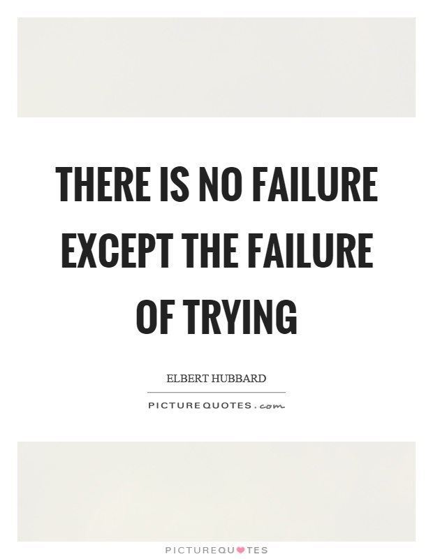 There is no failure except the failure of trying Picture Quote #1