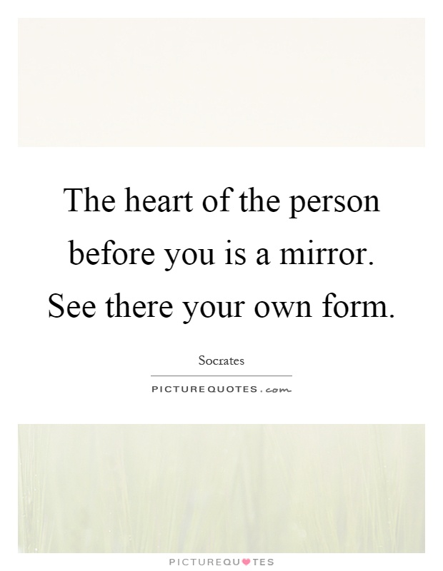 The heart of the person before you is a mirror. See there your own form Picture Quote #1