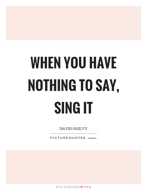 When you have nothing to say, sing it Picture Quote #1