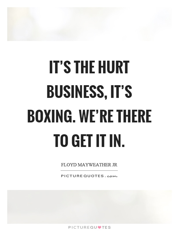 It's the hurt business, it's boxing. We're there to get it in Picture Quote #1