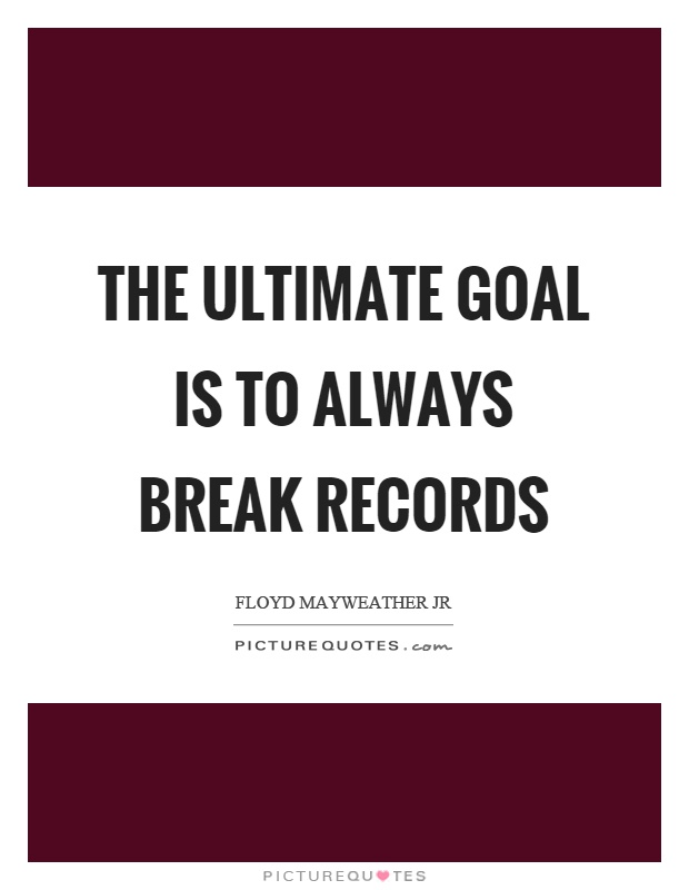 The ultimate goal is to always break records Picture Quote #1