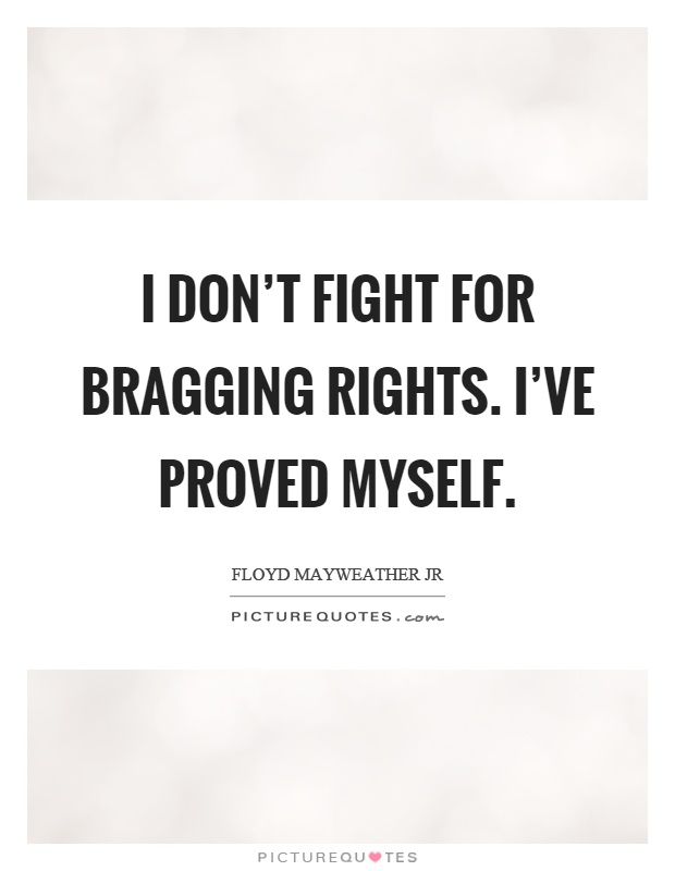 I don't fight for bragging rights. I've proved myself Picture Quote #1