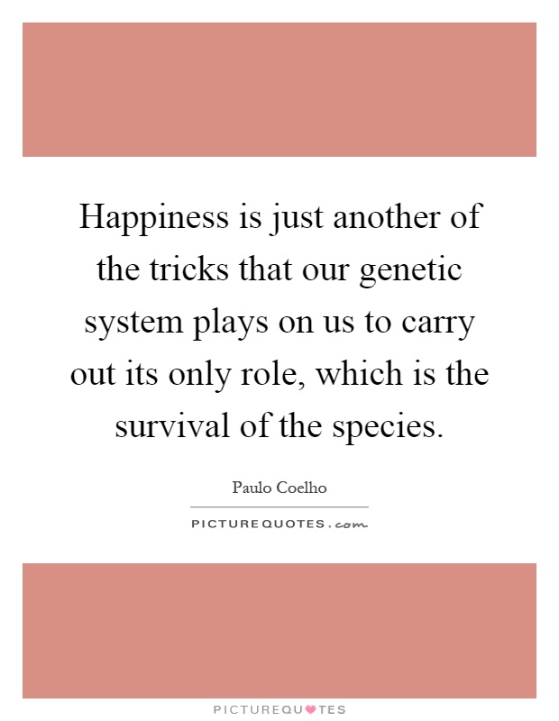 Happiness is just another of the tricks that our genetic system plays on us to carry out its only role, which is the survival of the species Picture Quote #1