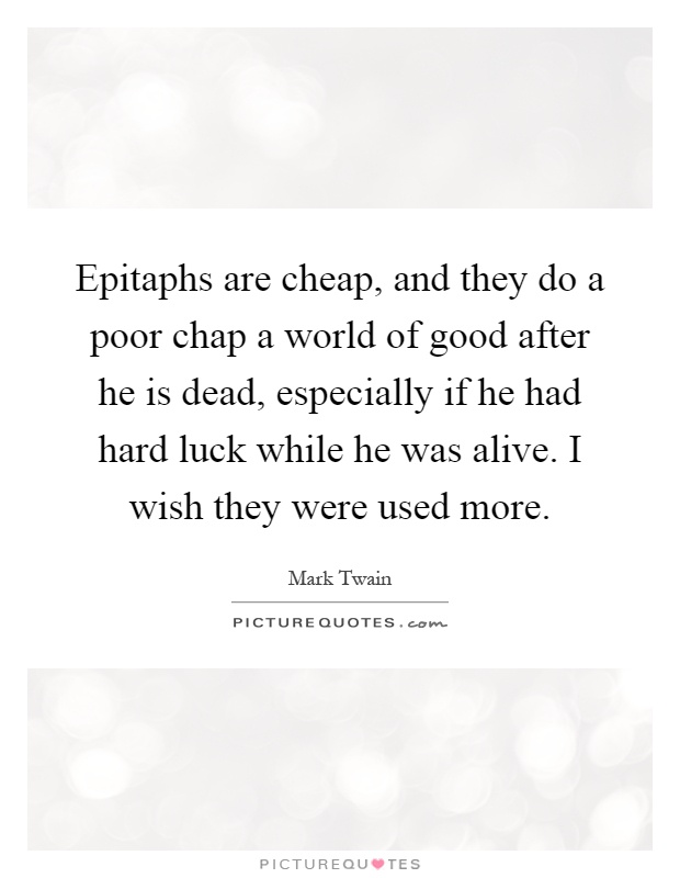 Epitaphs are cheap, and they do a poor chap a world of good after he is dead, especially if he had hard luck while he was alive. I wish they were used more Picture Quote #1