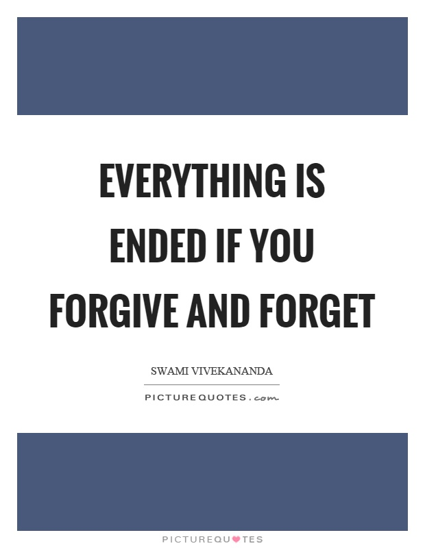 Everything is ended if you forgive and forget Picture Quote #1