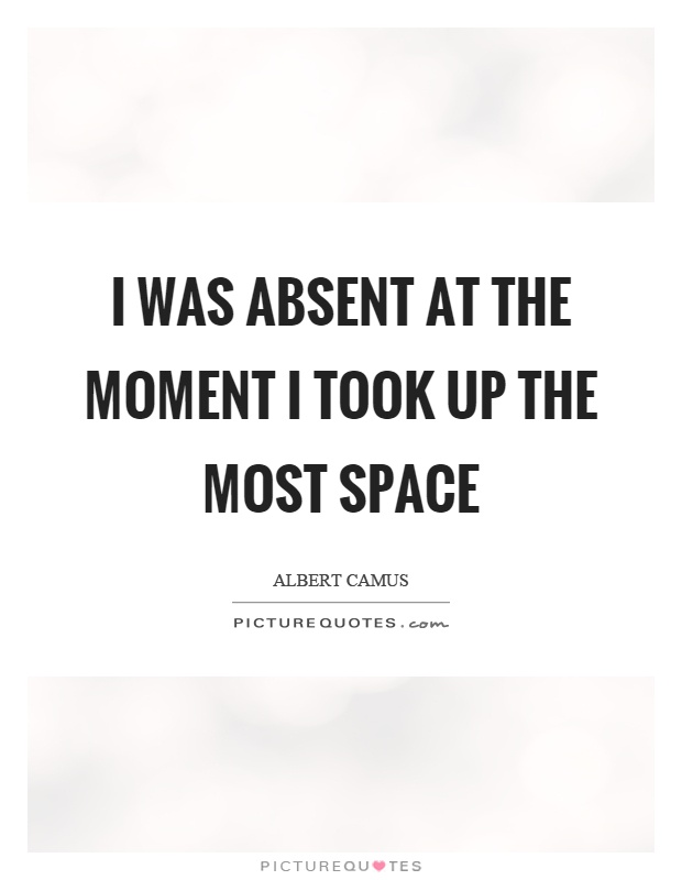 I was absent at the moment I took up the most space Picture Quote #1