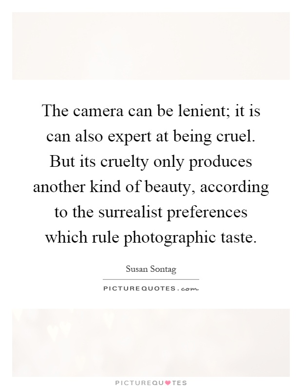 The camera can be lenient; it is can also expert at being cruel. But its cruelty only produces another kind of beauty, according to the surrealist preferences which rule photographic taste Picture Quote #1