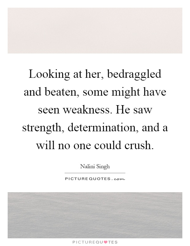Looking at her, bedraggled and beaten, some might have seen weakness. He saw strength, determination, and a will no one could crush Picture Quote #1