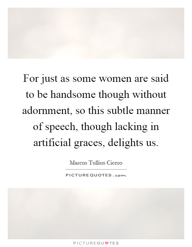 For just as some women are said to be handsome though without adornment, so this subtle manner of speech, though lacking in artificial graces, delights us Picture Quote #1