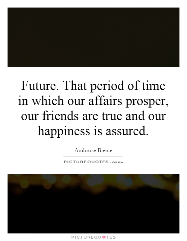Future. That period of time in which our affairs prosper, our friends are true and our happiness is assured Picture Quote #1
