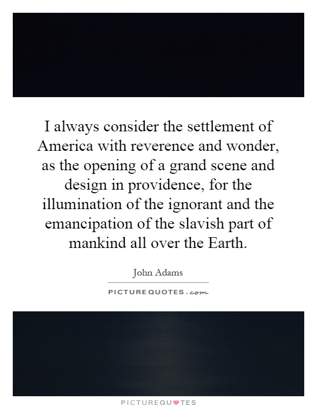I always consider the settlement of America with reverence and wonder, as the opening of a grand scene and design in providence, for the illumination of the ignorant and the emancipation of the slavish part of mankind all over the Earth Picture Quote #1