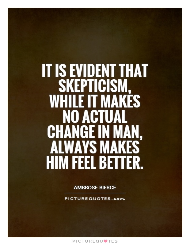 It is evident that skepticism, while it makes no actual change in man, always makes him feel better Picture Quote #1