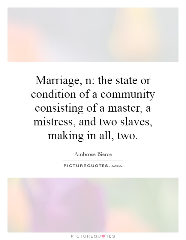Marriage, n: the state or condition of a community consisting of a master, a mistress, and two slaves, making in all, two Picture Quote #1