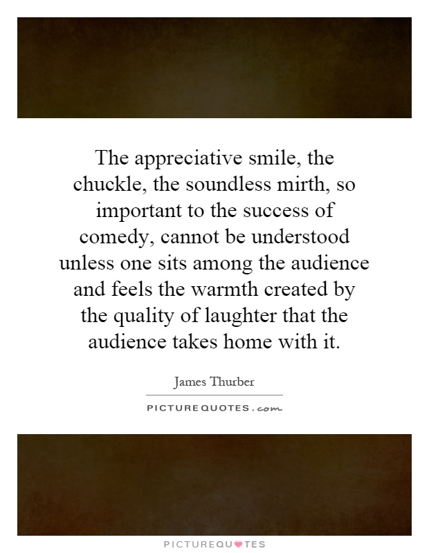 The appreciative smile, the chuckle, the soundless mirth, so important to the success of comedy, cannot be understood unless one sits among the audience and feels the warmth created by the quality of laughter that the audience takes home with it Picture Quote #1
