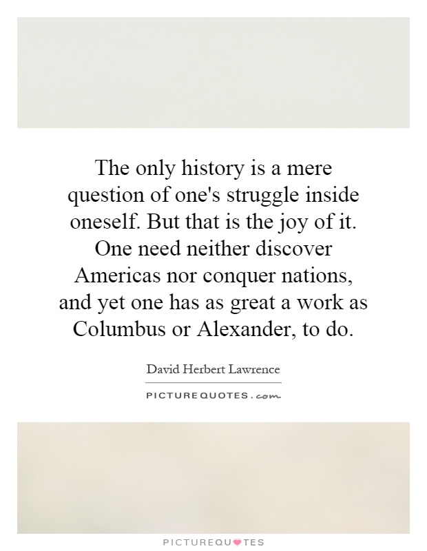 The only history is a mere question of one's struggle inside oneself. But that is the joy of it. One need neither discover Americas nor conquer nations, and yet one has as great a work as Columbus or Alexander, to do Picture Quote #1