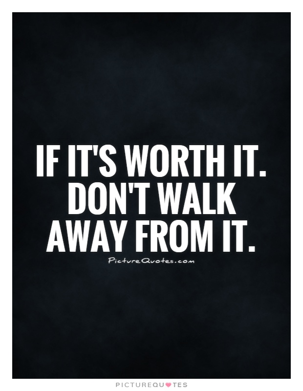 If it's worth it. Don't walk away from it Picture Quote #1