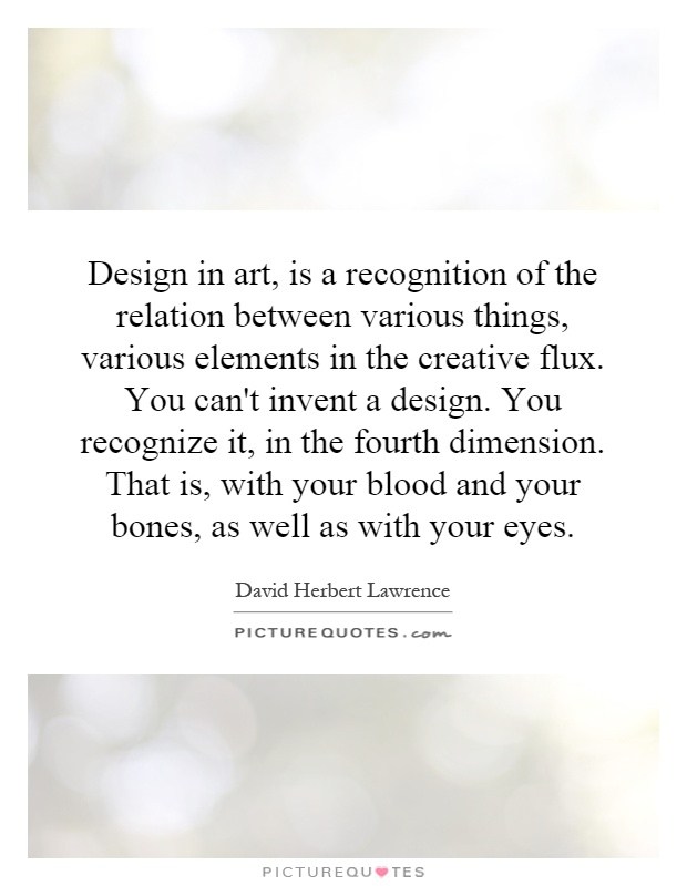 Design in art, is a recognition of the relation between various things, various elements in the creative flux. You can't invent a design. You recognize it, in the fourth dimension. That is, with your blood and your bones, as well as with your eyes Picture Quote #1