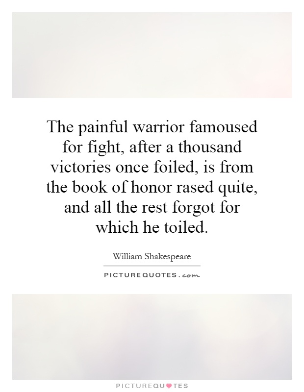 The painful warrior famoused for fight, after a thousand victories once foiled, is from the book of honor rased quite, and all the rest forgot for which he toiled Picture Quote #1