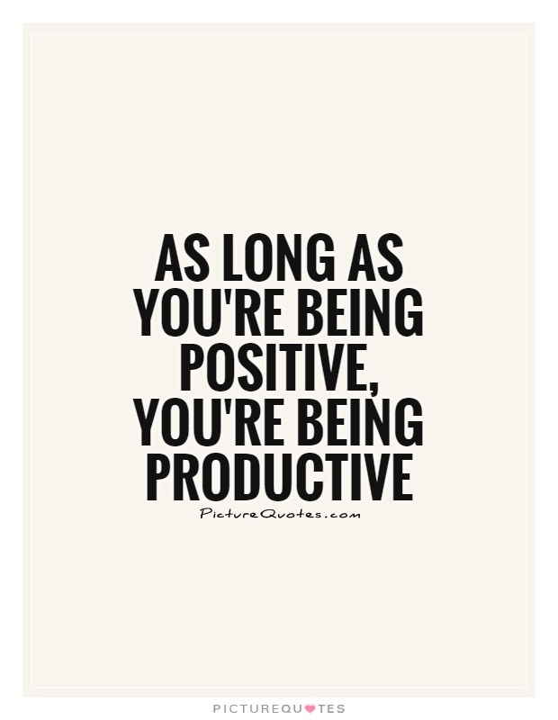 Quotes On Being Positive Entrancing As Long As You're Being Positive You're Being Productive