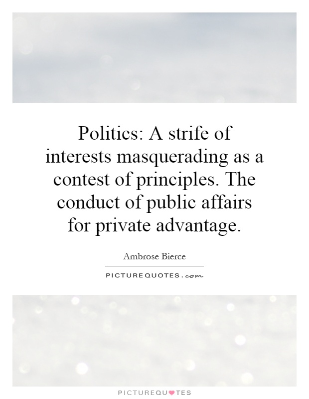 Politics: A strife of interests masquerading as a contest of principles. The conduct of public affairs for private advantage Picture Quote #1