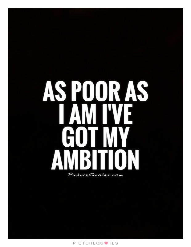 As poor as I am I've got my ambition Picture Quote #1