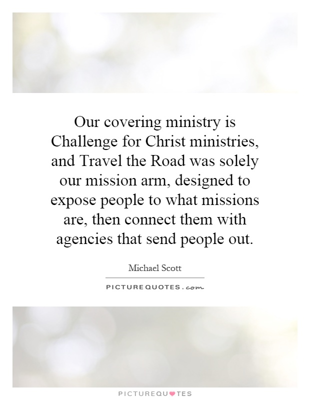 Our covering ministry is Challenge for Christ ministries, and Travel the Road was solely our mission arm, designed to expose people to what missions are, then connect them with agencies that send people out Picture Quote #1