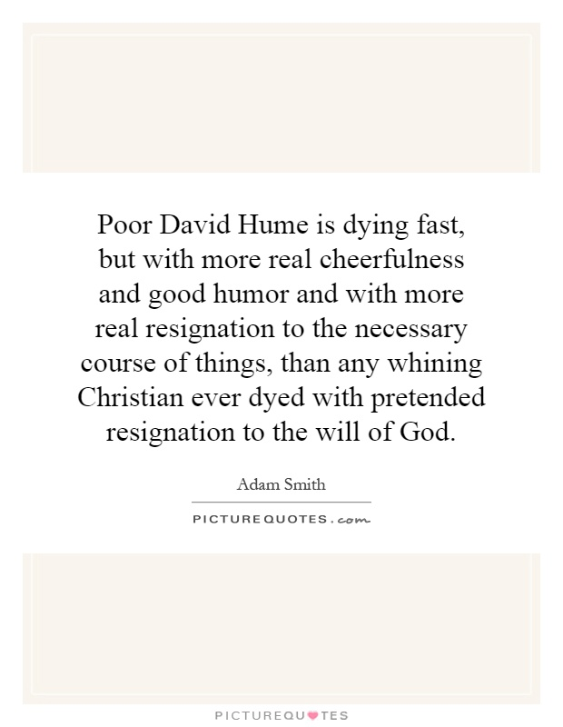 Poor David Hume is dying fast, but with more real cheerfulness and good humor and with more real resignation to the necessary course of things, than any whining Christian ever dyed with pretended resignation to the will of God Picture Quote #1