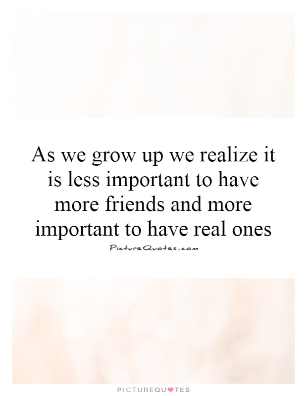 As we grow up we realize it is less important to have more friends and more important to have real ones Picture Quote #1
