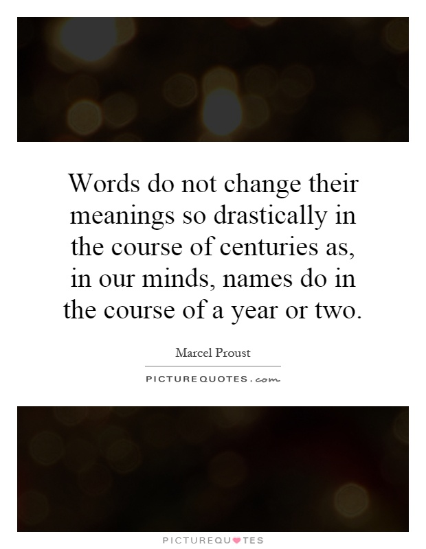 Words do not change their meanings so drastically in the course of centuries as, in our minds, names do in the course of a year or two Picture Quote #1