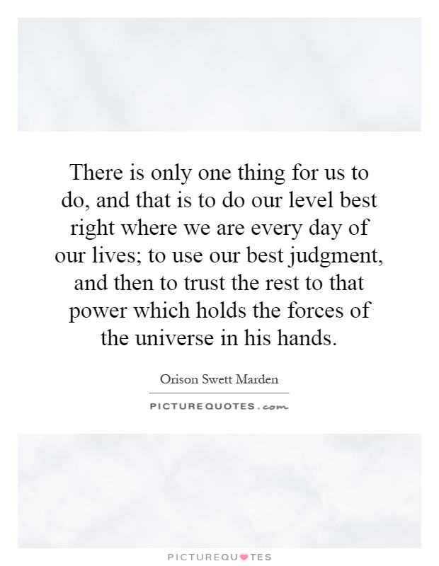 There is only one thing for us to do, and that is to do our level best right where we are every day of our lives; to use our best judgment, and then to trust the rest to that power which holds the forces of the universe in his hands Picture Quote #1