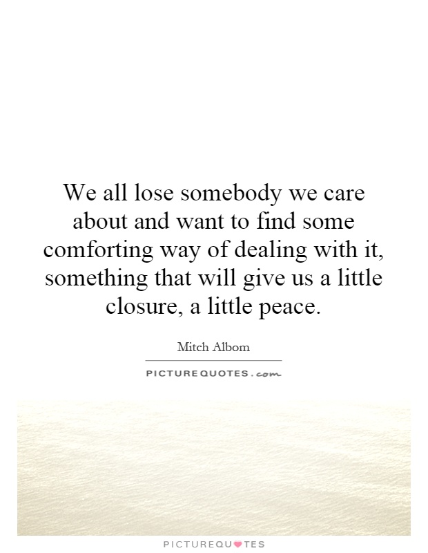 We all lose somebody we care about and want to find some comforting way of dealing with it, something that will give us a little closure, a little peace Picture Quote #1