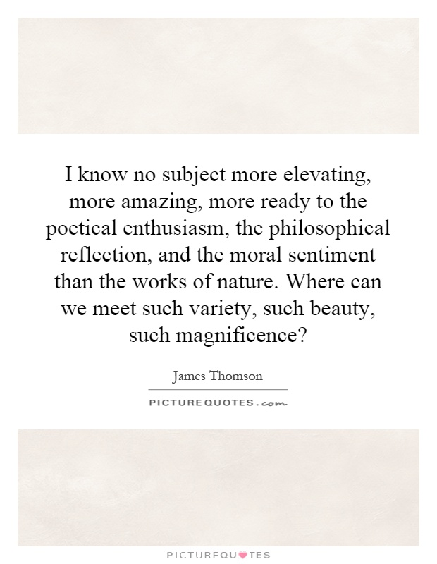 I know no subject more elevating, more amazing, more ready to the poetical enthusiasm, the philosophical reflection, and the moral sentiment than the works of nature. Where can we meet such variety, such beauty, such magnificence? Picture Quote #1