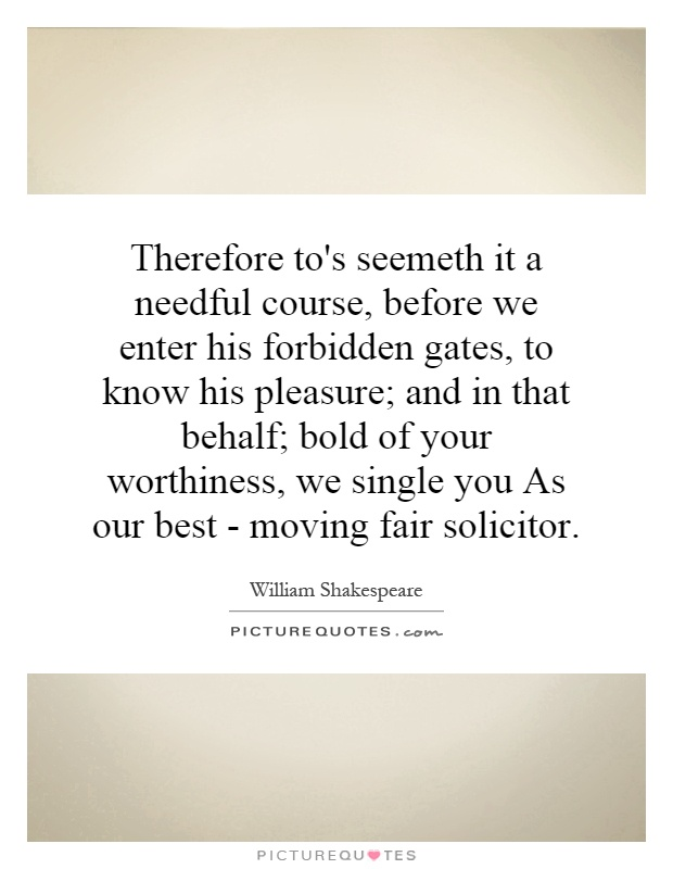 Therefore to's seemeth it a needful course, before we enter his forbidden gates, to know his pleasure; and in that behalf; bold of your worthiness, we single you As our best - moving fair solicitor Picture Quote #1