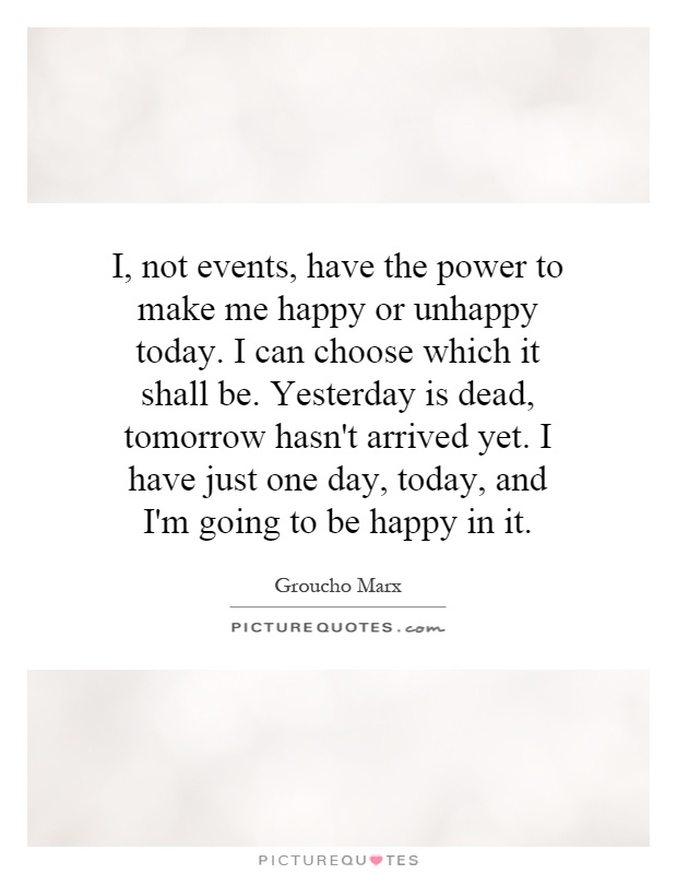 I, not events, have the power to make me happy or unhappy today. I can choose which it shall be. Yesterday is dead, tomorrow hasn't arrived yet. I have just one day, today, and I'm going to be happy in it Picture Quote #1