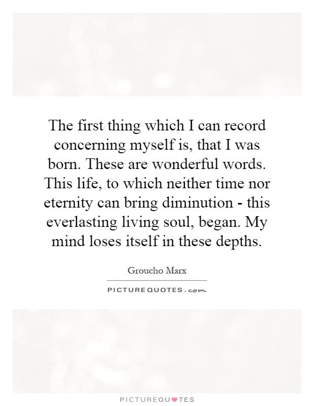 The first thing which I can record concerning myself is, that I was born. These are wonderful words. This life, to which neither time nor eternity can bring diminution - this everlasting living soul, began. My mind loses itself in these depths Picture Quote #1