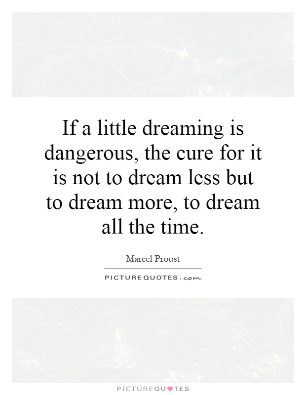If a little dreaming is dangerous, the cure for it is not to dream less but to dream more, to dream all the time Picture Quote #1