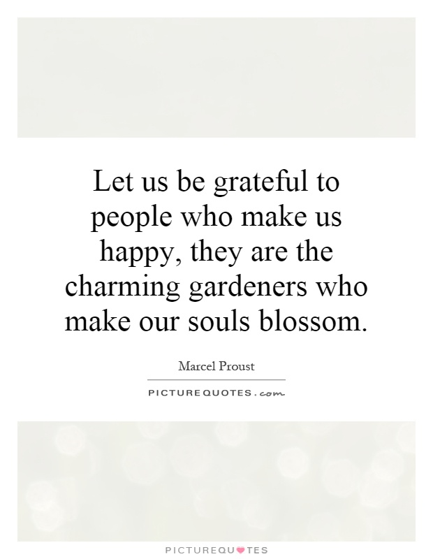 Let us be grateful to people who make us happy, they are the charming gardeners who make our souls blossom Picture Quote #1