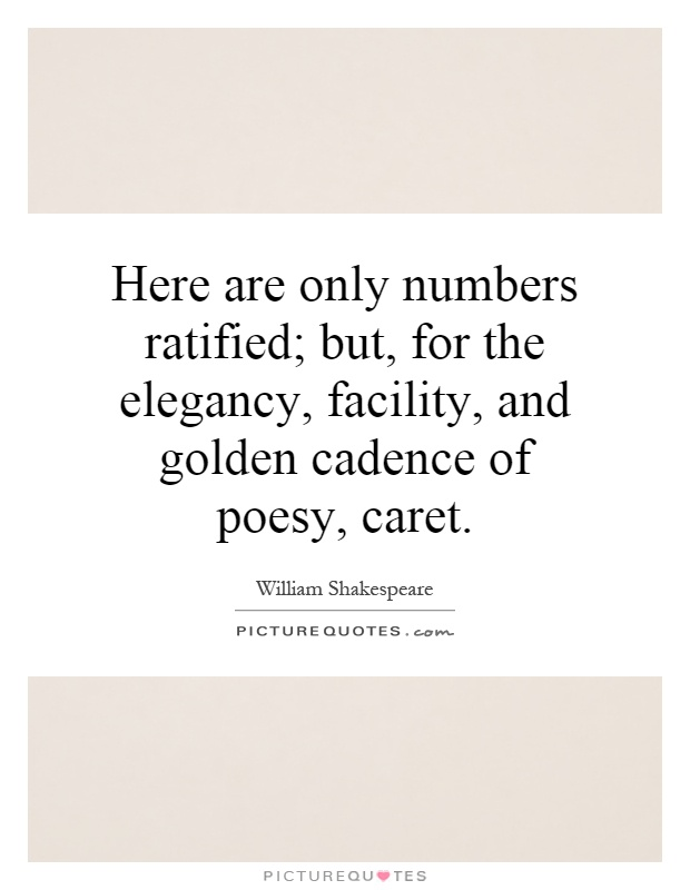 Here are only numbers ratified; but, for the elegancy, facility, and golden cadence of poesy, caret Picture Quote #1