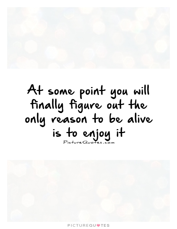 At some point you will finally figure out the only reason to be alive is to enjoy it Picture Quote #1
