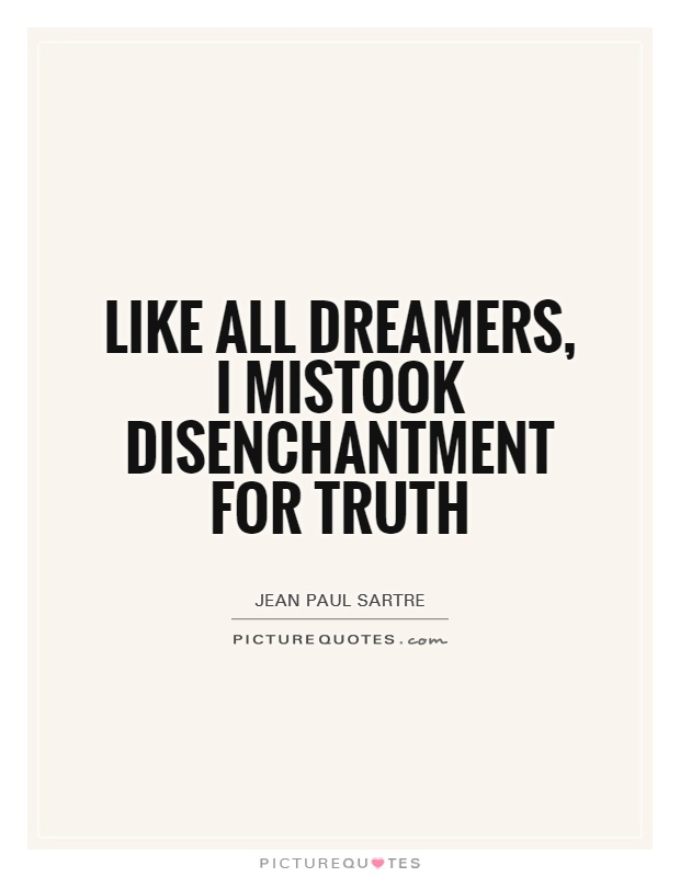 Like all dreamers, I mistook disenchantment for truth ...