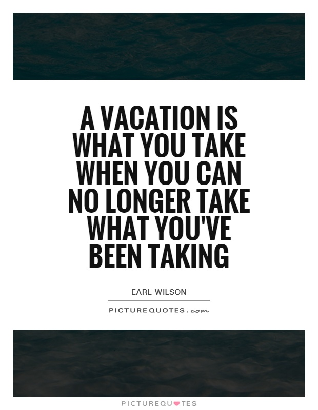 A vacation is what you take when you can no longer take what you've been taking Picture Quote #1