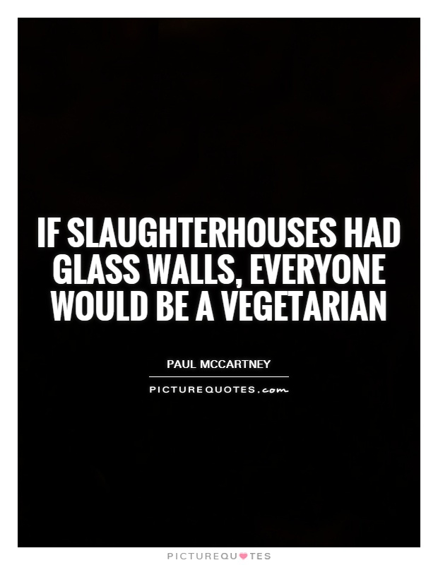 If slaughterhouses had glass walls, everyone would be a vegetarian Picture Quote #1