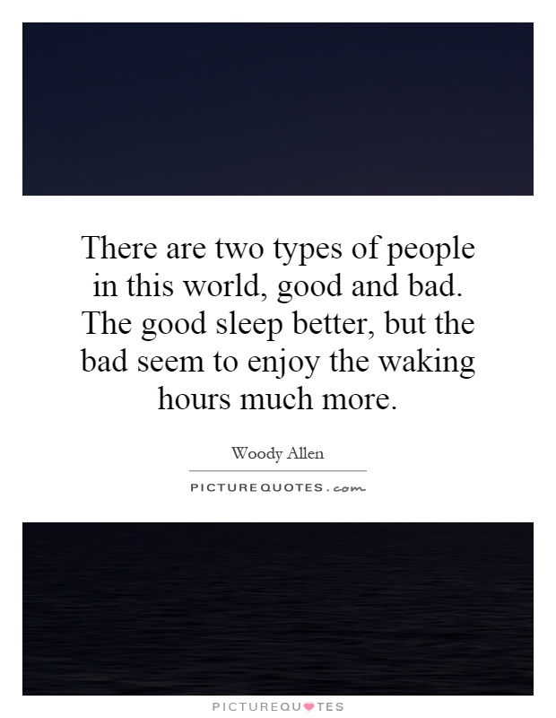 There are two types of people in this world, good and bad. The good sleep better, but the bad seem to enjoy the waking hours much more Picture Quote #1