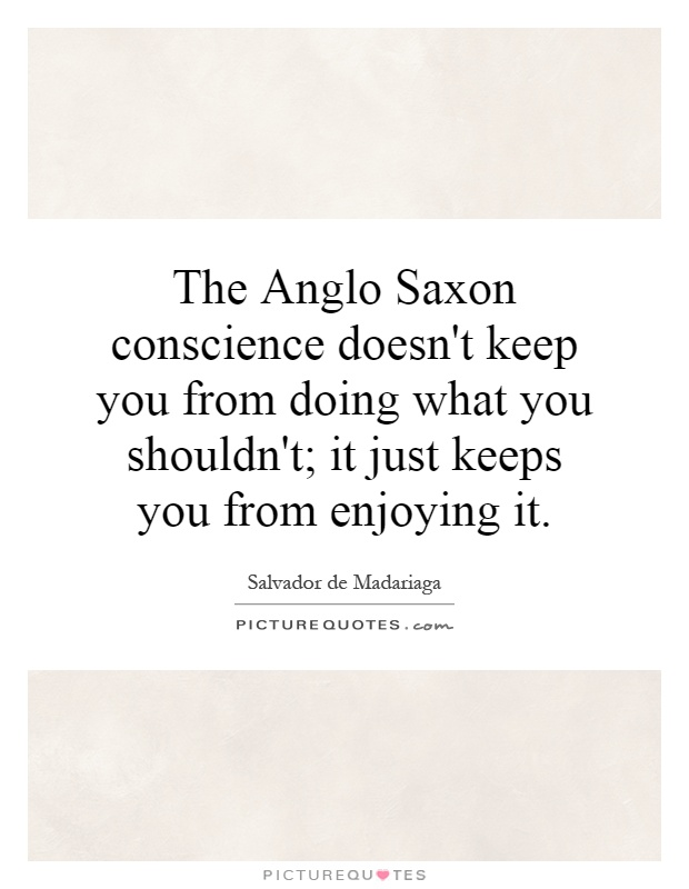 The Anglo Saxon conscience doesn't keep you from doing what you shouldn't; it just keeps you from enjoying it Picture Quote #1