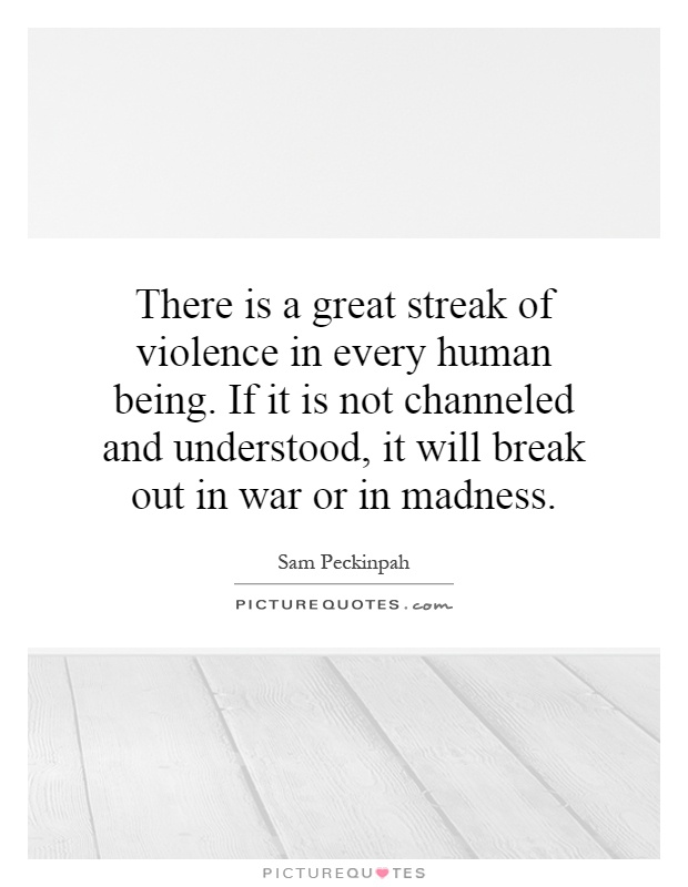 There is a great streak of violence in every human being. If it is not channeled and understood, it will break out in war or in madness Picture Quote #1