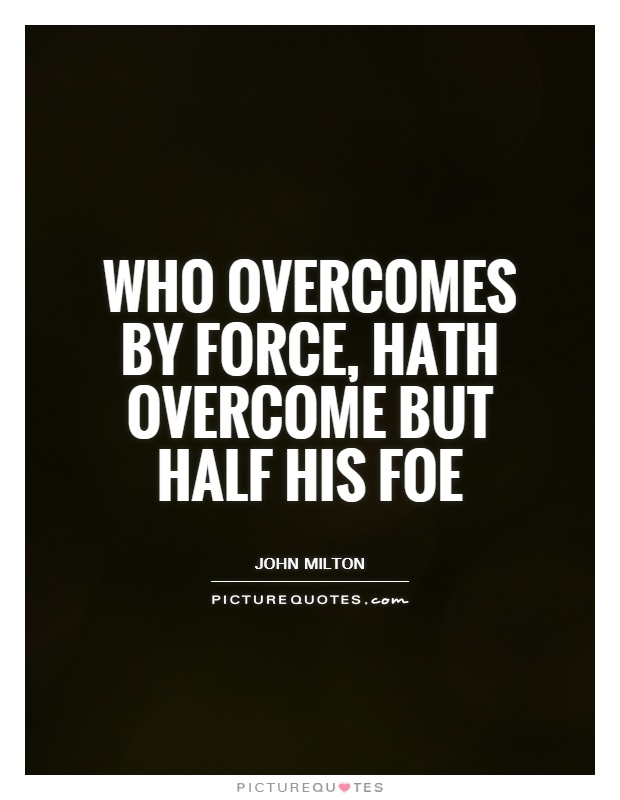 Who overcomes by force, hath overcome but half his foe Picture Quote #1